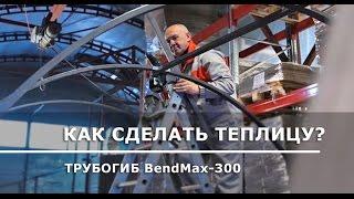 Сделали теплицу своими руками: трубогиб BendMax-300 в работе