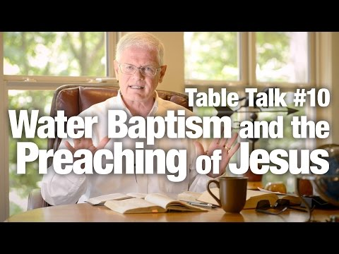 Table Talk #10 - Water Baptism and the Preaching of Jesus