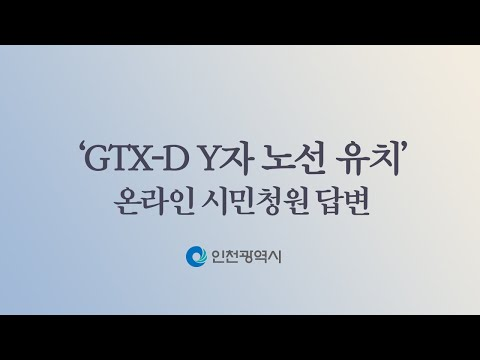 GTX-D 인천시안인 Y자 노선에 대한 진행상황 및 시장님의 의견에 대한 상세한 답변을 요구합니다.