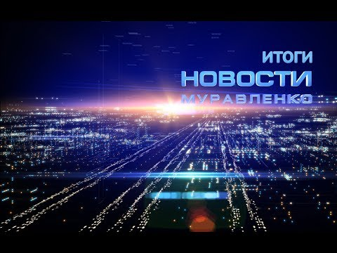 Новости Муравленко. Обзор недели. 27 мая 2017 г.