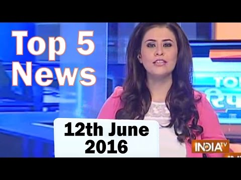 Top 5 News of the Day | 12th June, 2016 - India TV