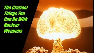 Video The Craziest Things You Can Do With Nuclear Weapons MP3, 3GP, MP4, WEBM, AVI, FLV Agustus 2019