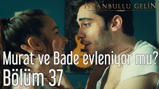 İstanbullu Gelin 37. Bölüm - Murat ve Bade Evleniyor mu?