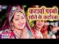Anu Dubey का सबसे हिट Chhath Geet - Kahawa Paibo Sone Ke Katorwa - Bhojpuri Hit Chhath Geet 2017