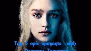 Top 5 epic moments  with Daenerys Targaryen