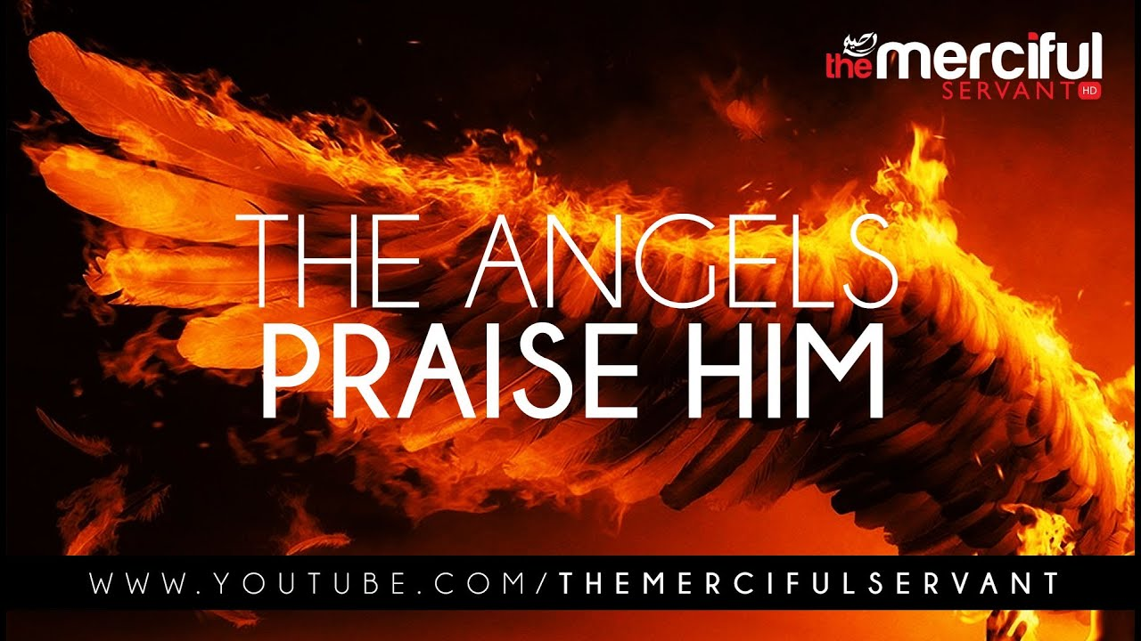 The Angels Praise Him – Merciful Servant Reminders