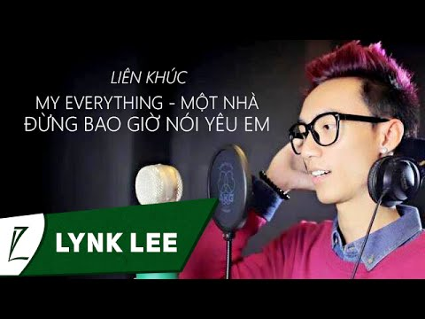 Lynk Lee - Mashup My everything - Một nhà - Đừng bao giờ nói yêu em