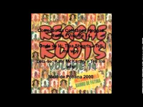 Kate - Correo da Coletnea Reggae Roots - Volume 14 Onde se l: Tina Stwarts - Tell me why Leia-se: Kate McKarthy - Tell me why Mel de Poliana 2000.