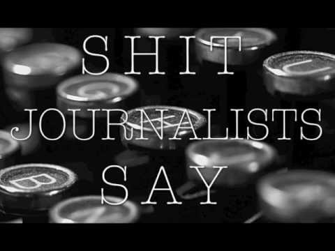 journalists - Shit Journalists Say by http://www.StuffJournalistsLike.com/ inspired by the Shit Girls Say video. https://twitter.com/#!/journalistslike http://www.facebook...