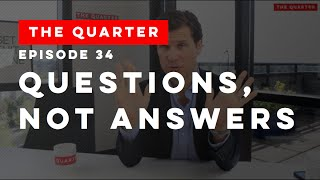 The Quarter Episode 34: Questions, Not Answers