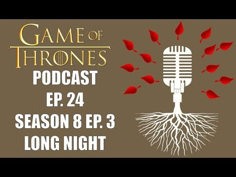 Game of Thrones Podcast Episode 24: Season 8 Episode 3 Long Night