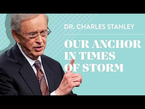 Our Anchor In Times of Storm – Dr. Charles Stanley