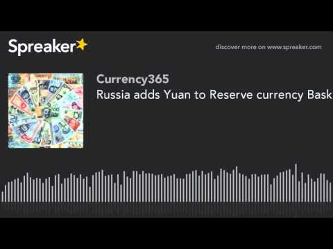 Russia adds Yuan to Reserve currency Basket