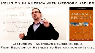 "Religion in America #6: ""America's Religions,"" Ch. 4 From The Religion of Hebrews to Restoration of"