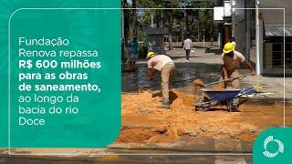Fundação Renova repassa R$ 600 milhões para as obras de saneamento, ao longo da bacia do rio Doce