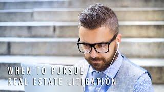 When Do I Pursue Real Estate Litigation?