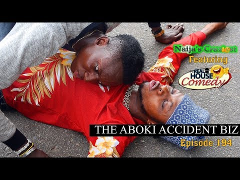 THE ABOKI ACCIDENT BUSINESS (Naija's Craziest Feat Real House Of Comedy) (Episode 194)