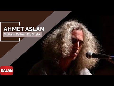Ahmet Aslan – Şu Kanlı Zalimin Ettiği İşler