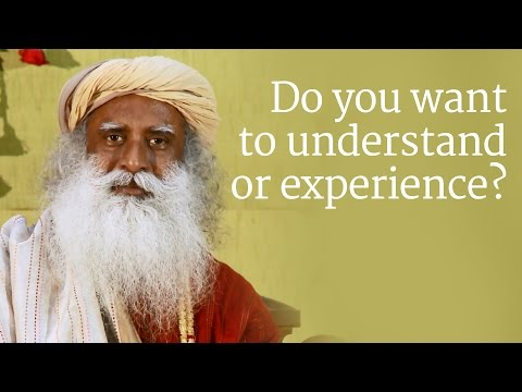 Do you want to understand or experience? | Sadhguru