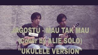 "Video JAGOSTU - MAU TAK MAU (Cover by ALIE SOLO) ""Ukulele Version"" MP3, 3GP, MP4, WEBM, AVI, FLV Agustus 2018"