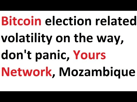 Bitcoin election related volatility on the way, don't panic, Yours Network, Mozambique