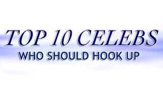 Top 10 Celebs Who Shhould HOOK UP