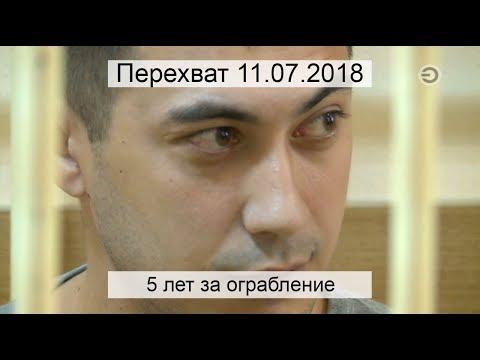 Перехват 11.07.2018 5 лет за ограбление - DomaVideo.Ru