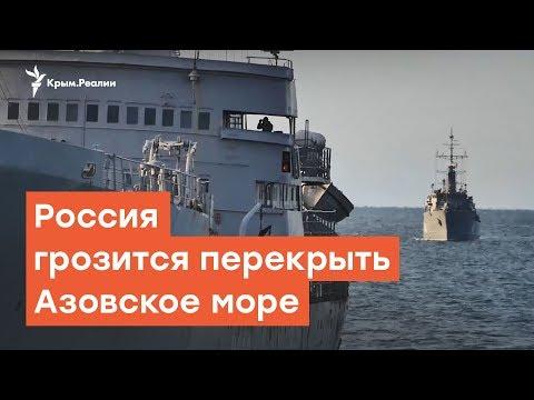 Россия грозится перекрыть Азовское море | Радио Крым.Реалии
