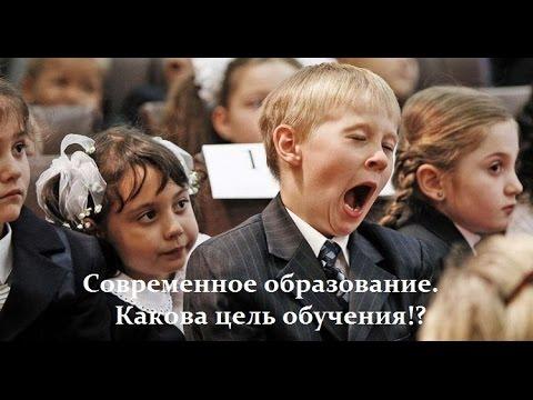 Современное образование. Какова цель обучения!? (видео)