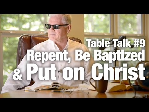 Table Talk #9 - Repent, Be Baptized and Put on Christ