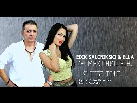 EDIK SALONIKSKI & ELLA - Ты мне снишься, я тебе тоже...(NEW 2016 HD) (видео)