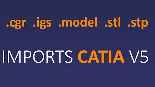 How to import CATIA V5 (.cgr, .igs, .model, .stl, .stp) files