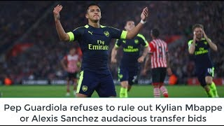 Pep Guardiola refuses to rule out Kylian Mbappe or Alexis Sanchez audacious transfer bids  NEWS PEP GUARDIOLA has...