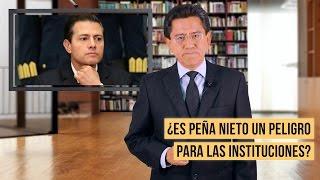 ¿Es Peña Nieto un peligro para las instituciones?