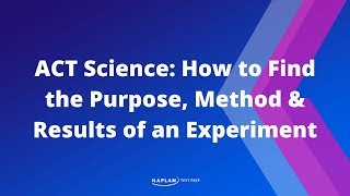 ACT Science: How To Find The Purpose, Method&Results Of An Experiment | Kaplan Test Prep