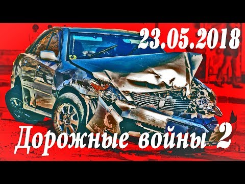 Обзор аварий. Дорожные войны 2 за 23.05.2018