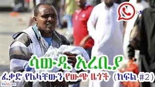 ሳውዲ አረቢያ ፈቃድ የሌላቸውን የውጭ ዜጎች (ክፍል #2) - Ethiopians in Saudi Part 2