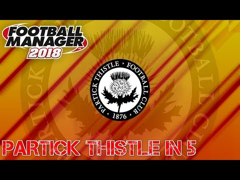 FOOTBALL MANAGER 2018 | PARTICK THISTLE IN 5 YEARS | OVERPOWERED?