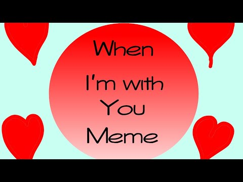When I'm with you Meme (Happy Valentines Day!)