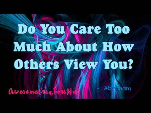 Quotes about happiness - Abraham Hicks:  Do You Care Too Much About How Others View You?