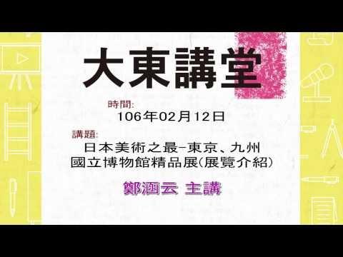 20170212大東講堂-鄭涵云「日本美術之最—東京、九州國立博物館精品展(展覽介紹)」-影音紀錄