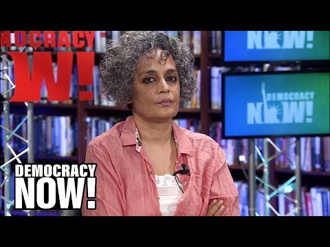 Arundhati Roy: It's Hard to Communicate the Scale and the Shape of This Shadow Taking India Over