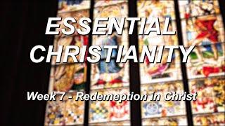 Essential Christianity – Week 7 – Redemption in Christ