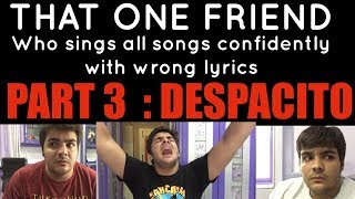 Video That one friend who sings all songs confidently with wrong lyrics PART 3 : DESPACITO MP3, 3GP, MP4, WEBM, AVI, FLV April 2018