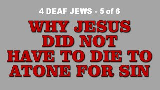 4 DEAF JEWS - Why Jesus Didn't Have To Die to atone for sins. (5 of 6)