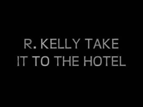 R KELLY TAKE IT TO THE HOTEL