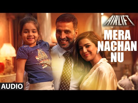 MERA NACHAN NU Full Song (AUDIO) | AIRLIFT | Aksha