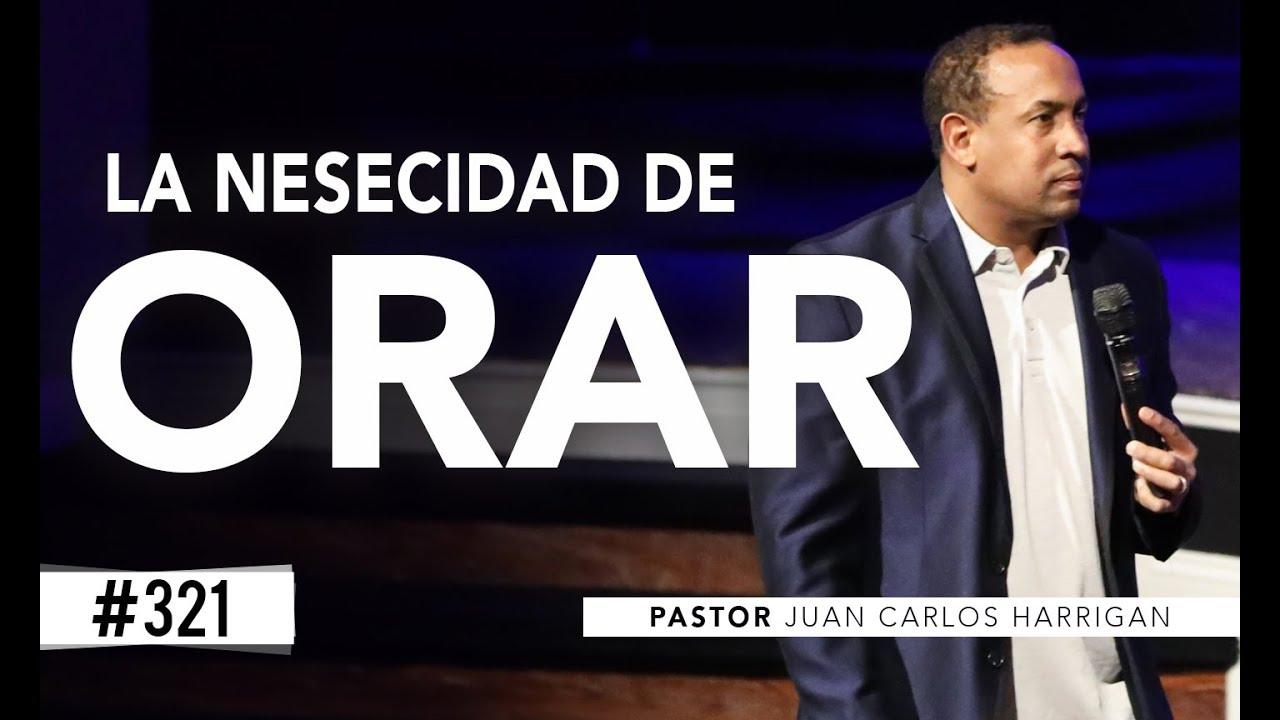 LA NECESIDAD DE ORAR - PASTOR JUAN CARLOS HARRIGAN