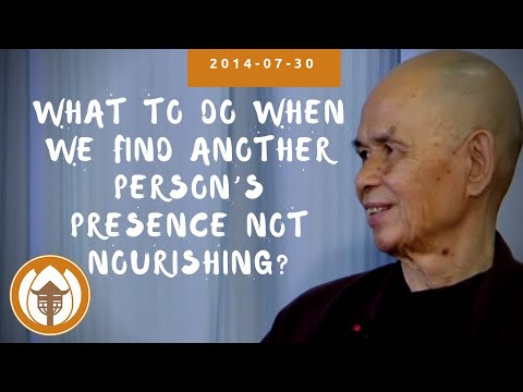 What to do when we find another person's presence not nourishing?   Thich Nhat Hanh, 2014 07 30