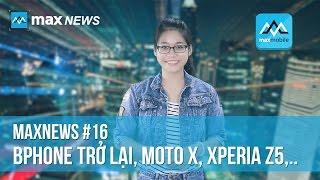 MaxNews - Sự trở lại của Bphone, Moto X Style ra mắt, cấu hình Xperia Z5, bphone, dien thoai bphone, dien thoai b phone, b phone, bkav